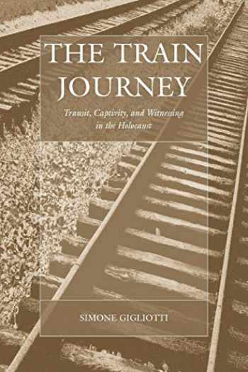 9781845457853-1845457854-The Train Journey: Transit, Captivity, and Witnessing in the Holocaust (War and Genocide (13))