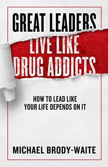 9781948677318-1948677318-Great Leaders Live Like Drug Addicts: How to Lead Like Your Life Depends on It