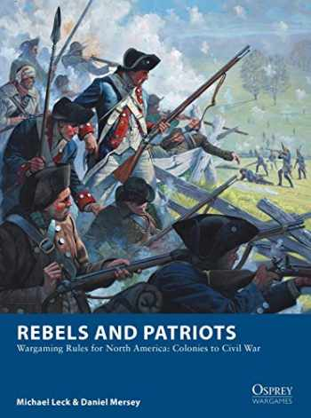 9781472830227-1472830229-Rebels and Patriots: Wargaming Rules for North America: Colonies to Civil War (Osprey Wargames)