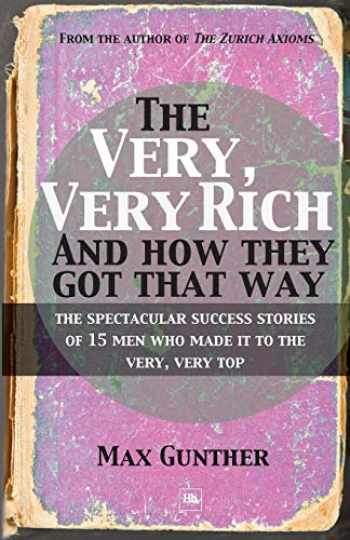9781906659998-1906659990-The Very, Very Rich and How They Got That Way: The spectacular success stories of 15 men who made it to the very, very top