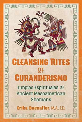 9781591433118-1591433118-Cleansing Rites of Curanderismo: Limpias Espirituales of Ancient Mesoamerican Shamans