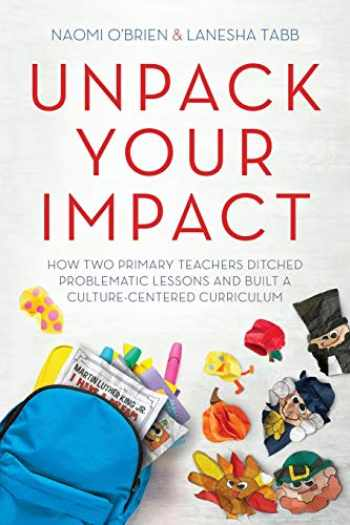 9781951600488-1951600487-Unpack Your Impact: How Two Primary Teachers Ditched Problematic Lessons and Built a Culture-Centered Curriculum
