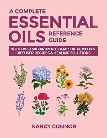 9781677027644-1677027649-A Complete Essential Oils Reference Guide: With Over 500 Aromatherapy Oil Remedies, Diffuser Recipes & Healing Solutions (Essential Oil Recipes and Natural Home Remedies)