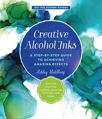 9781631597916-1631597914-Creative Alcohol Inks: A Step-by-Step Guide to Achieving Amazing Effects--Explore Painting, Pouring, Blending, Textures, and More! (Art for Modern Makers)