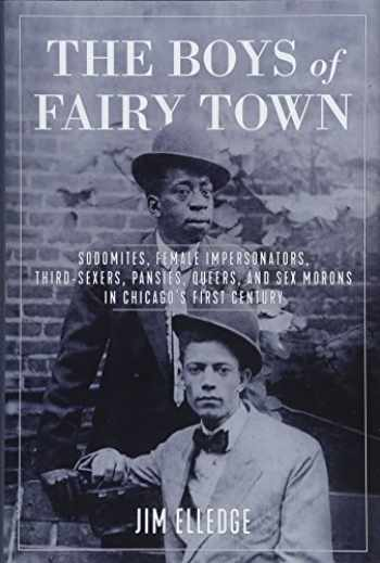 9781613739358-1613739354-The Boys of Fairy Town: Sodomites, Female Impersonators, Third-Sexers, Pansies, Queers, and Sex Morons in Chicago's First Century