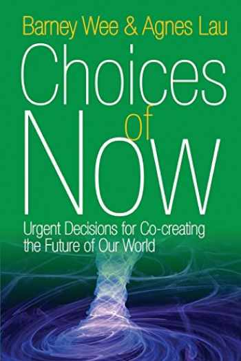 9781938459535-1938459539-Choices of Now: Urgent Decisions for Co-Creating the Future of Our World