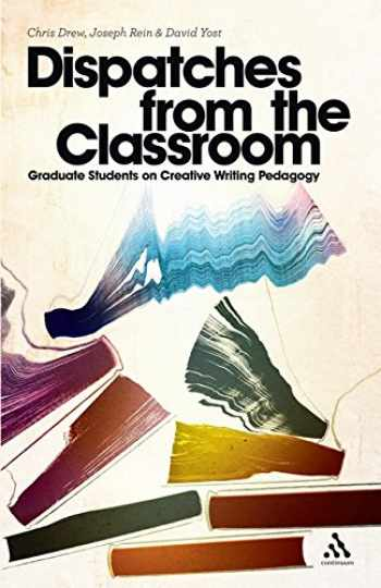 9781441156808-1441156801-Dispatches from the Classroom: Graduate Students on Creative Writing Pedagogy