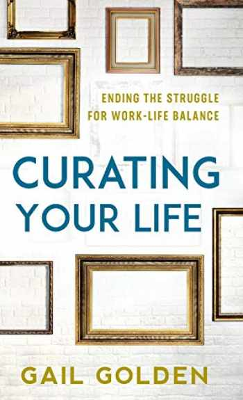 9781538132876-1538132877-Curating Your Life: Ending the Struggle for Work-Life Balance