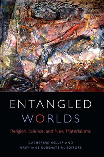 9780823276226-0823276228-Entangled Worlds: Religion, Science, and New Materialisms (Transdisciplinary Theological Colloquia)