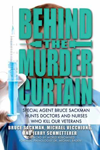 9781642935387-1642935387-Behind the Murder Curtain: Special Agent Bruce Sackman Hunts Doctors and Nurses Who Kill Our Veterans