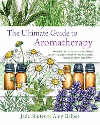 9781631598975-163159897X-The Ultimate Guide to Aromatherapy: An Illustrated guide to blending essential oils and crafting remedies for body, mind, and spirit