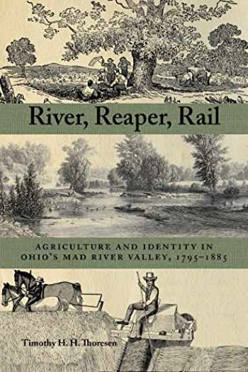 9781629220765-1629220760-River, Reaper, Rail: Agriculture and Identity in Ohio's Mad River Valley, 1795–1885 (Ohio History and Culture)