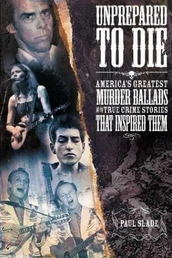 9780992948078-099294807X-Unprepared To Die: America's Greatest Murder Ballads And The True Crime Stories That Inspired Them