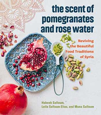 9781551527420-1551527421-The Scent of Pomegranates and Rose Water: Reviving the Beautiful Food Traditions of Syria