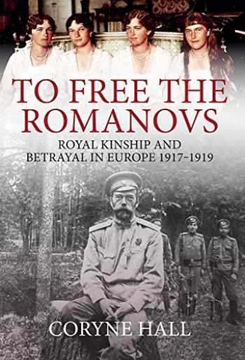 9781445681979-1445681978-To Free the Romanovs: Royal Kinship and Betrayal in Europe 1917-1919