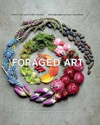 9781681882598-1681882590-Foraged Art: Creating Projects Using Blooms, Branches, Leaves, Stones, and Other Elements Discovered in Nature