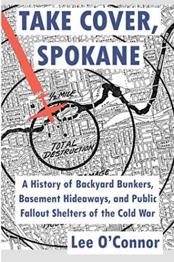 9781496094582-1496094581-Take Cover, Spokane: A History of Backyard Bunkers, Basement Hideaways, and Public Fallout Shelters of the Cold War (The Ruins of Modern Civilization Series)