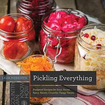 9781682681787-1682681785-Pickling Everything: Foolproof Recipes for Sour, Sweet, Spicy, Savory, Crunchy, Tangy Treats (Countryman Know How)