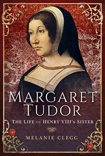 9781473893153-1473893151-Margaret Tudor: The Life of Henry VIII's Sister
