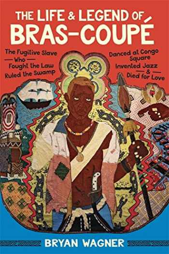 9780807170250-0807170259-The Life and Legend of Bras-Coupé: The Fugitive Slave Who Fought the Law, Ruled the Swamp, Danced at Congo Square, Invented Jazz, and Died for Love