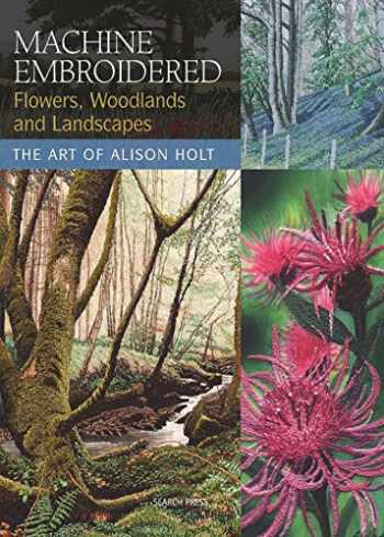 9781844483457-1844483452-Machine Embroidered Flowers, Woodlands and Landscapes: The Art of Alison Holt