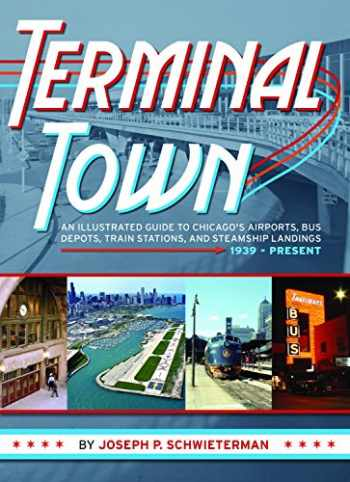 9780982315699-0982315694-Terminal Town: An Illustrated Guide to Chicago's Airports, Bus Depots, Train Stations, and Steamship Landings, 1939 - Present