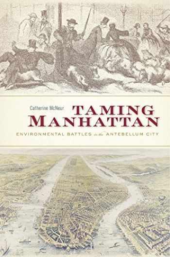 9780674979758-0674979753-Taming Manhattan: Environmental Battles in the Antebellum City