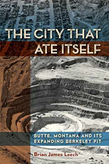 9781948908290-1948908298-The City That Ate Itself: Butte, Montana and Its Expanding Berkeley Pit (Volume 1) (Mining and Society Series)