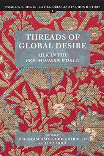 9781783272938-1783272937-Threads of Global Desire: Silk in the Pre-Modern World (Pasold Studies in Textile, Dress and Fashion History) (Volume 1)