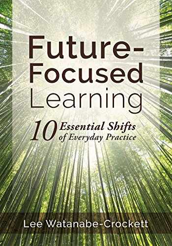 9781945349584-1945349581-Future-Focused Learning: Ten Essential Shifts of Everyday Practice (Changing Teaching Practices to Support Authentic Learning for the 21st Century)