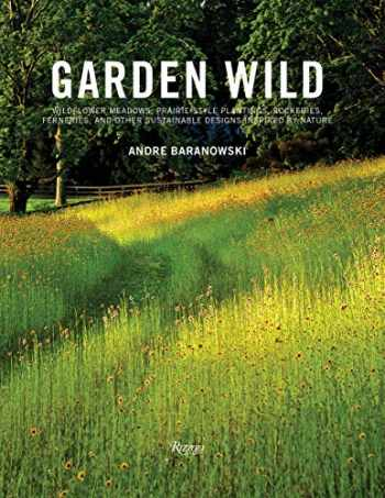 9780847862139-0847862135-Garden Wild: Wildflower Meadows, Prairie-Style Plantings, Rockeries, Ferneries, and other Sustainable Designs Inspired by Nature
