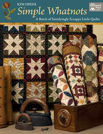9781604689341-160468934X-Simple Whatnots: A Batch of Satisfyingly Scrappy Little Quilts