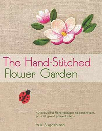 9781568365664-1568365667-The Hand-Stitched Flower Garden: 40 Beautiful Floral Designs to Embroider, Plus 20 Great Project Ideas