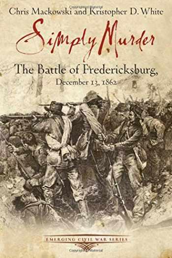9781611211467-1611211468-Simply Murder: The Battle of Fredericksburg, December 13, 1862 (Emerging Civil War Series)