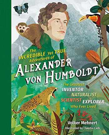 9781615196319-1615196315-The Incredible yet True Adventures of Alexander von Humboldt: The Greatest Inventor-Naturalist-Scientist-Explorer Who Ever Lived