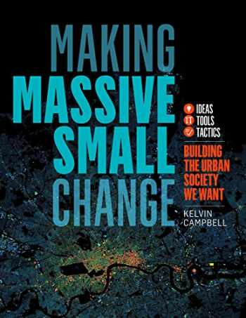 9781603587754-1603587756-Making Massive Small Change: Ideas, Tools, Tactics: Building the Urban Society We Want