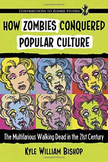 9780786495412-0786495413-How Zombies Conquered Popular Culture: The Multifarious Walking Dead in the 21st Century (Contributions to Zombie Studies)