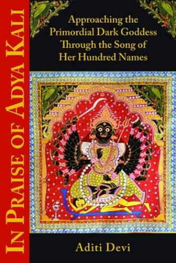 9781935387541-1935387545-In Praise of Adya Kali: Approaching the Primordial Dark Goddess Through the Song of Her Hundred Names
