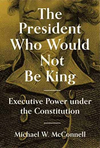 9780691207520-0691207526-The President Who Would Not Be King: Executive Power under the Constitution (The University Center for Human Values Series, 48)
